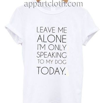 Leave me alone i'm only speaking to my dog today Funny Shirts
