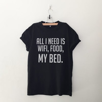 All I need is wifi, food, my bed T-Shirt womens gifts womens girls tumblr hipster band merch fangirls teens girl gift girlfriends present