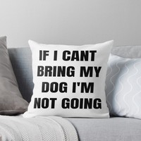 'If I Cant Bring My Dog, Im Not Going.' Throw Pillow by lovewithfluff