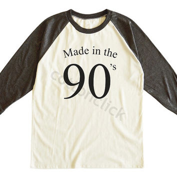 MADE IN THE 90s Shirt Tumblr Funny Quotes Slogan Shirt Birthday Gift Shirt Unisex Tee Men Tee Women Tee Raglan Tee Shirt Baseball Tee Shirt