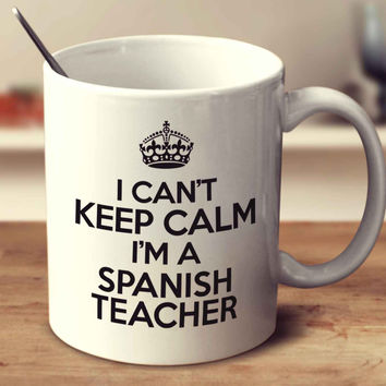 I Can't Keep Calm I'm A Spanish Teacher