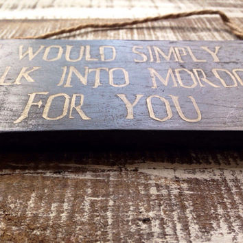 I would simply walk into mordor for you. lord of the rings wooden sign. valentines gift.
