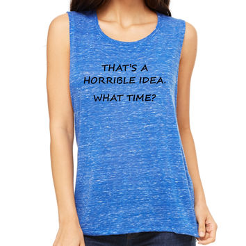 Women's Flowy Muscle Top That's A Horrible Idea What Time