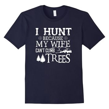 Funny I Hunt Because My Wife Can't Climb Trees T-Shirt