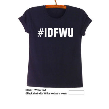 IDFWU Unisex T Shirt Big Sean Tumblr Teen Fashion Funny Rad Quote Hipster Womens Hip Hop Band Merch Swag Dope Street Style
