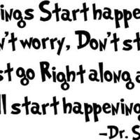 Dr. Seuss If things start happening Don't worry, don't stew, just go right along and you'll start h