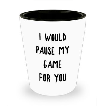 Gamer Gift Idea for Boyfriend Girlfriend Valentines Day Gifts I Would Pause My Game for You Shot Glass