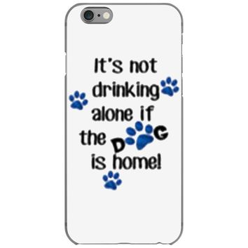 IT'S NOT DRINKING ALONE IF THE DOG IS HOME! iPhone 6/6s Case
