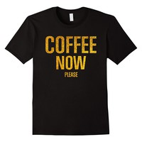 Coffee Now Please Funny Shirt For Coffee Lovers
