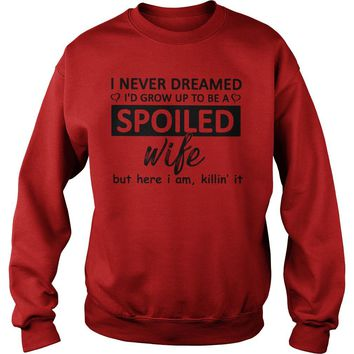 I never dreamed I'd grow up to be a spoiled wife but here I am killin it shirt Sweatshirt Unisex