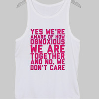 Yes we're aware of how obnoxious we are together and no we don't care tanktop