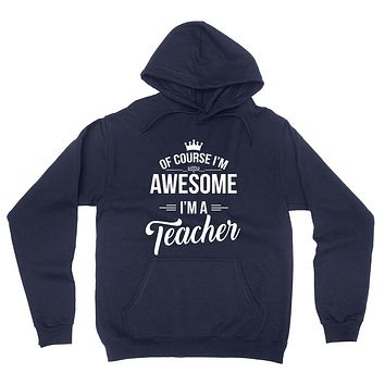 Of course I'm awesome I'm a teacher profession gift for her for him Teacher's day occupation hoodie