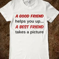 A GOOD FRIEND HELPS YOU UP...A BEST FRIEND TAKES A PICTURE