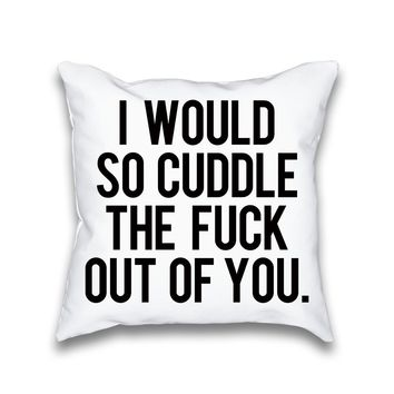 I Would So Cuddle the Fuck Out of You Typography Throw Pillow