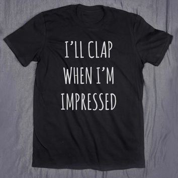 Tumblr Shirt I'll Clap When I'm Impressed Slogan Funny Sarcasm Blogger Sassy T-shirt