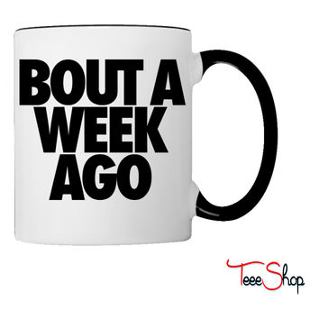 Bout A Week Ago Coffee & Tea Mug