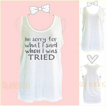 "Women's tank tops I'm sorry for I said when I was tried saying size S34"" M36"" L40"" XL44"" sleeveless shirt -teen girl tops -Quote Tanks"