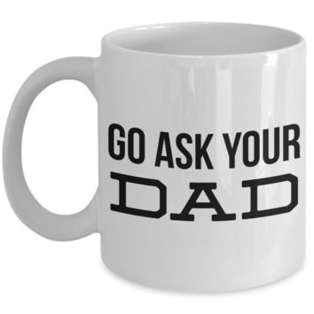Go Ask Your Dad Mug Gifts Ceramic Coffee Cup