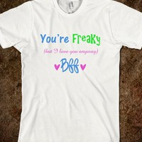 YOU ARE FREAKY BUT I LOVE YOU BEST FRIENDS BFF SHIRT