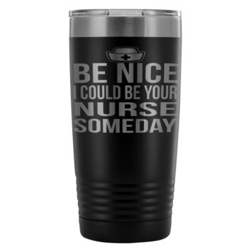 Travel Mug Be Nice I Could Be Your Nurse Someday 20oz Stainless Steel Tumbler