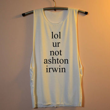 lol ur not ashton irwin Shirt 5 Seconds of Summer Shirts Muscle Tee Tank Top TShirt T Shirt Top  Women - size S M L