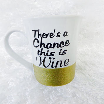 There's a chance this is Wine * Coffee mug * Personalized Coffe mug * gift * Coffee Cup * birthday gift * 16oz Ceramic Mug