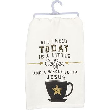 All I Need Today Is A Little Coffee and A Whole Lotta Jesus Dish Towel