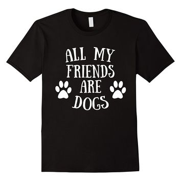 All My Friends Are Dogs Funny T-Shirt