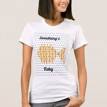 """Something's Fishy"" Tshirt"