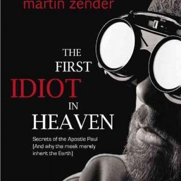The First Idiot in Heaven: Secrets of the Apostle Paul and Why the Meek Merely Inherit the Earth