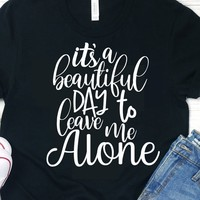 It's A Beautiful Day To Leave Me Alone,Leave Me Alone svg,Beautiful Day svg,svg tshirts,Sayings svg,Funny Quotes svg,southern quote svg