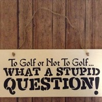 Funny Wood Sign For Golfers, Golfing Gift, Father's Day Gift, Husband Gift, Golf Lovers Gift, To Golf Or Not To Golf What A Stupid Question