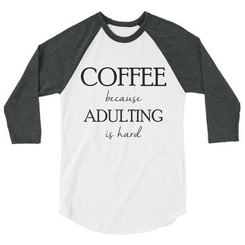 Coffee Baseball T-Shirt - Coffee Because Adulting is Hard - 3/4 Sleeve Raglan Shirt - Adulting - Mom Shirt - I Love Coffee