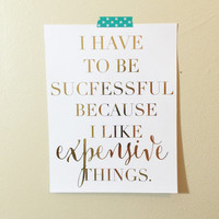 Real Gold Foil Print I Have To Be Successful Because I Like Expensive  Things Sassy Funny Prints Office Home School