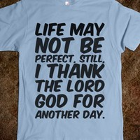 LIFE MAY NOT BE PERFECT, STILL, I THANK THE LORD GOD FOR ANOTHER DAY T-SHIRT