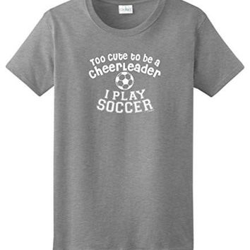 Too Cute To Be A Cheerleader I Play Soccer Ladies T Shirt