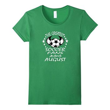 The Greatest Soccer Fans Are Born in August T-Shirt
