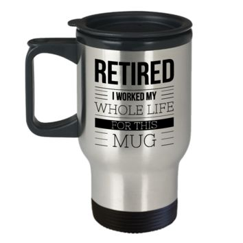 Retirement Coffee Mug Gift - Retired I Worked My Whole Life For This Mug Stainless Steel Insulated Travel Coffee Cup with Lid