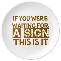 If You Were Waiting For A Sign This Is It.. Porcelain Plate