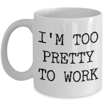 I'm Too Pretty to Work Mug Funny Office Ceramic Coffee Cup