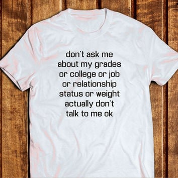 Don't Ask Me About My Grades or College or Job or Relationship Status Tshirt, 100% Cottoon, Unisex School Relationship Tee