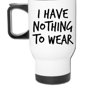 I have nothing to wear - Travel Mug