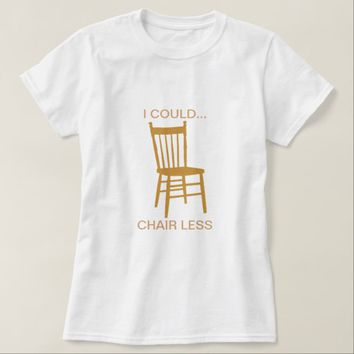 I Could Chair Less T-Shirt