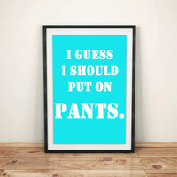 I guess I should put on pants poster   Inspiration and Quirky gift Idea Posters   8x10 print