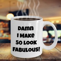 Funny 50th Birthday Present For Women Or Men, 50th Birthday Gift Idea For Him Or Her, Damn I Make 50 Look Fabulous Funny Coffee Mug