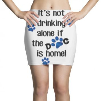 IT'S NOT DRINKING ALONE IF THE DOG IS HOME! Mini Skirts