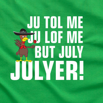 Ju Tol Me Ju Lof Me But July Julyer Mexican shirt funny party bar drink beer Printed graphic T-Shirt Tee Shirt Mens Ladies Women MLG-1095