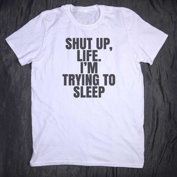 Shut Up Life I'm Trying To Sleep Slogan Tee Funny Nap Stay In Bed Tumblr Top Tired Sleeping T-shirt
