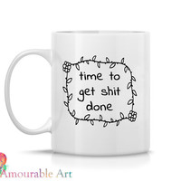 Coffee Mug, Ceramic Mug, Time to Get S**t Done, Mug, Coffe Mug  Unique Coffee Mug, 11oz or 15oz Mug, Mature Content Vulgar Language Mug