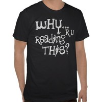 Funny - Why Are You Reading This? Tee - CHOOSE Your color and style